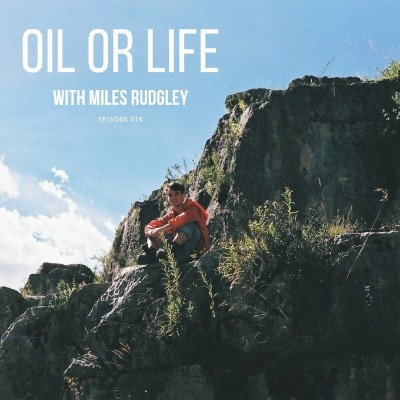 Episode 6 Oil or Life with Miles Rudgley